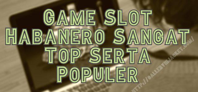 Game Slot Habanero Sangat Top Serta Populer