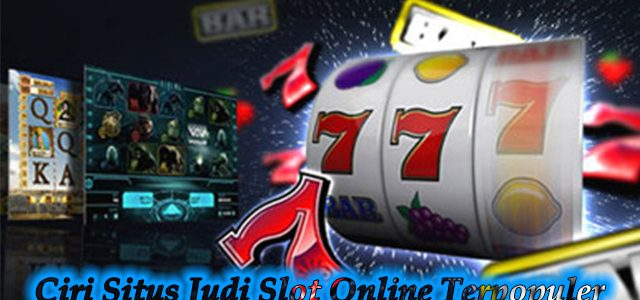 Ciri Situs Judi Slot Online Terpopuler