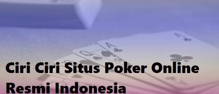 Ciri Ciri Situs Poker Online Resmi Indonesia